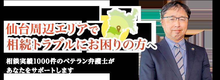 仙台周辺エリアで相続トラブルにお困りの方へ 相談実績1000件のベテラン弁護士があなたをサポートします